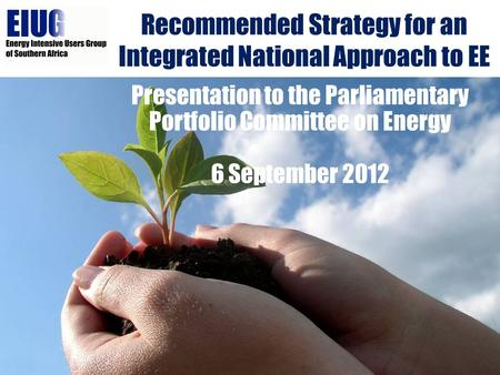 Recommended Strategy for an Integrated National Approach to EE Presentation to the Parliamentary Portfolio Committee on Energy 6 September 2012.