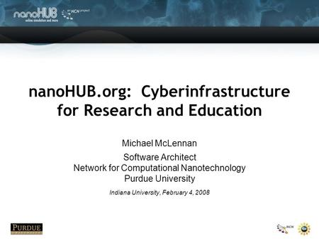 NanoHUB.org: Cyberinfrastructure for Research and Education Michael McLennan Software Architect Network for Computational Nanotechnology Purdue University.