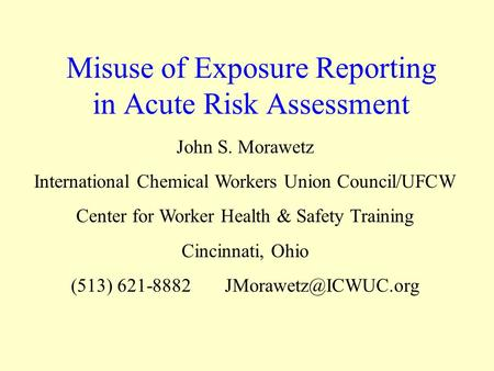 Misuse of Exposure Reporting in Acute Risk Assessment John S. Morawetz International Chemical Workers Union Council/UFCW Center for Worker Health & Safety.