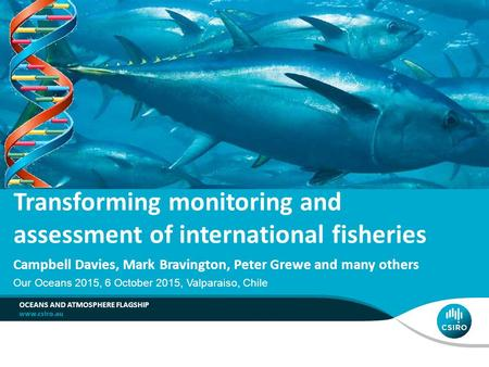 Our Oceans 2015, 6 October 2015, Valparaiso, Chile OCEANS AND ATMOSPHERE FLAGSHIP Transforming monitoring and assessment of international fisheries Campbell.