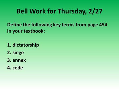 Bell Work for Thursday, 2/27 Define the following key terms from page 454 in your textbook: 1. dictatorship 2. siege 3. annex 4. cede.