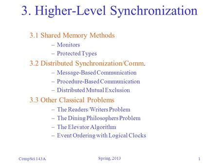 CompSci 143A Spring, 2013 1 3. Higher-Level Synchronization 3.1 Shared Memory Methods –Monitors –Protected Types 3.2 Distributed Synchronization/Comm.