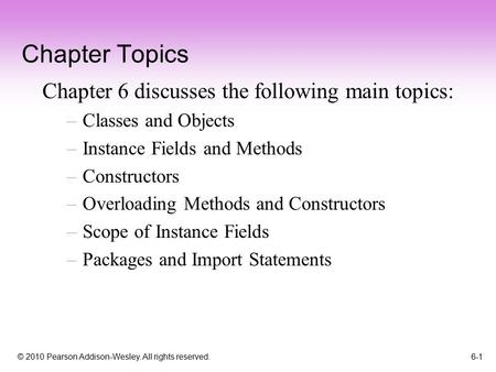 © 2010 Pearson Addison-Wesley. All rights reserved. 6-1 Chapter Topics Chapter 6 discusses the following main topics: –Classes and Objects –Instance Fields.