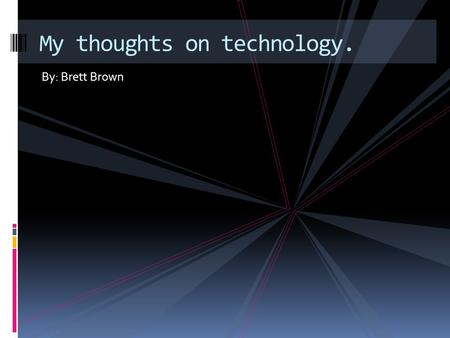 By: Brett Brown My thoughts on technology.. What I think about technology.  Technology is a key to solve problems  Using technology is fun  Technology.