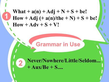 1 2 What + a(n) + Adj + N + S + be! How + Adj (+ a(n)/the + N) + S + be! How + Adv + S + V! Never/Nowhere/Little/Seldom... + Aux/Be + S.... Grammar in.