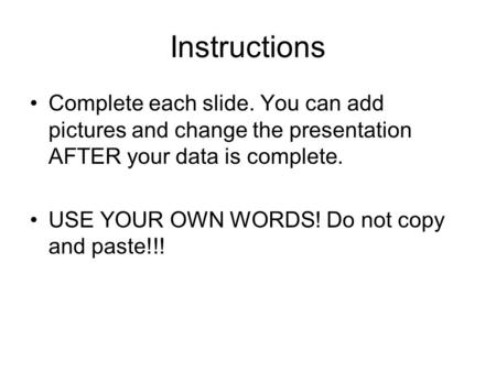 Instructions Complete each slide. You can add pictures and change the presentation AFTER your data is complete. USE YOUR OWN WORDS! Do not copy and paste!!!
