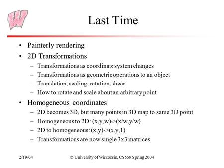 2/19/04© University of Wisconsin, CS559 Spring 2004 Last Time Painterly rendering 2D Transformations –Transformations as coordinate system changes –Transformations.