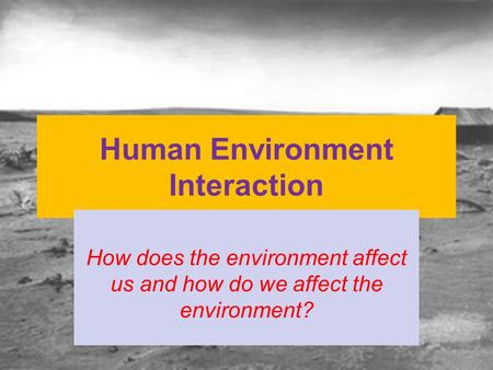Human Environment Interaction How does the environment affect us and how do we affect the environment?