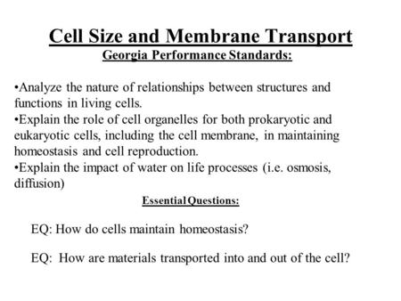 Cell Size and Membrane Transport Essential Questions: EQ: How do cells maintain homeostasis? EQ: How are materials transported into and out of the cell?