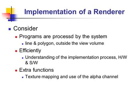 Implementation of a Renderer Consider Programs are processd by the system line & polygon, outside the view volume Efficiently Understanding of the implementation.