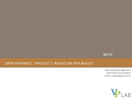 2009 GRAPHICS : PROJECT 1 BASED ON DX9 BASICS. Documented by Dongjoon Kim SNU CS Ph.D Course Student Contact : NOTE.