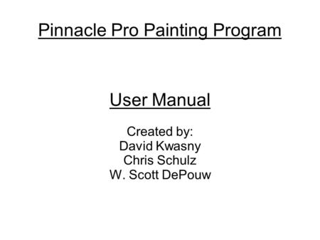 Pinnacle Pro Painting Program User Manual Created by: David Kwasny Chris Schulz W. Scott DePouw.