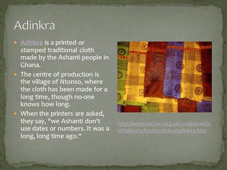 Adinkra is a printed or stamped traditional cloth made by the Ashanti people in Ghana. Adinkra The centre of production is the village of Ntonso, where.