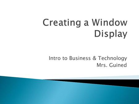 Intro to Business & Technology Mrs. Guined.  Window Displays – Why are they important?  7 Tips for Creating a Display  Assignment – Window Displays.