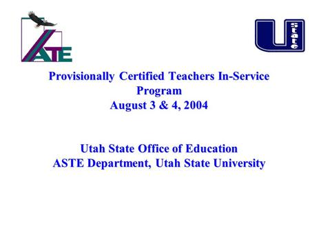 A+ Provisionally Certified Teachers In-Service Program August 3 & 4, 2004 Utah State Office of Education ASTE Department, Utah State University Provisionally.