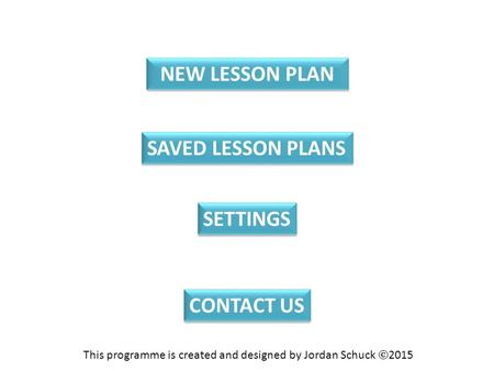 NEW LESSON PLAN SAVED LESSON PLANS CONTACT US SETTINGS This programme is created and designed by Jordan Schuck  2015.