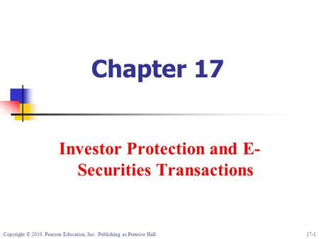 Copyright © 2010 Pearson Education, Inc. Publishing as Prentice Hall.17-1 Chapter 17 Investor Protection and E- Securities Transactions.