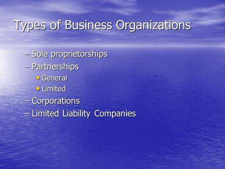 Types of Business Organizations –Sole proprietorships –Partnerships General General Limited Limited –Corporations –Limited Liability Companies.