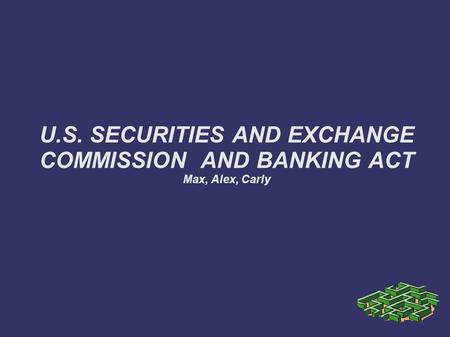 U.S. SECURITIES AND EXCHANGE COMMISSION AND BANKING ACT Max, Alex, Carly.