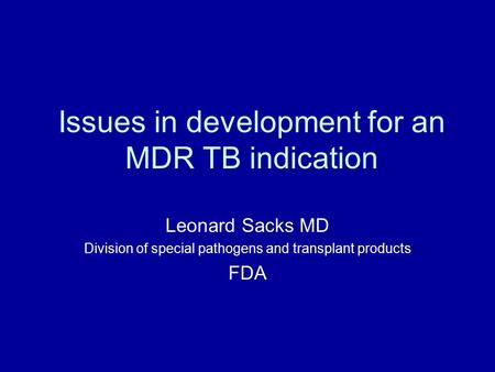 Issues in development for an MDR TB indication Leonard Sacks MD Division of special pathogens and transplant products FDA.