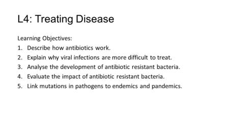 L4: Treating Disease Learning Objectives: 1.Describe how antibiotics work. 2.Explain why viral infections are more difficult to treat. 3.Analyse the development.