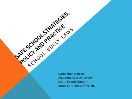 SAFE SCHOOL STRATEGIES, POLICY AND PRACTICE SCHOOL BULLY LAWS Lynne Edmondson, Alabama A&M University Laura Dreuth Zeman, Southern Illinois Unviersity.