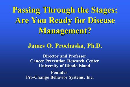 Founder Pro-Change Behavior Systems, Inc. Passing Through the Stages: Are You Ready for Disease Management? James O. Prochaska, Ph.D. Director and Professor.