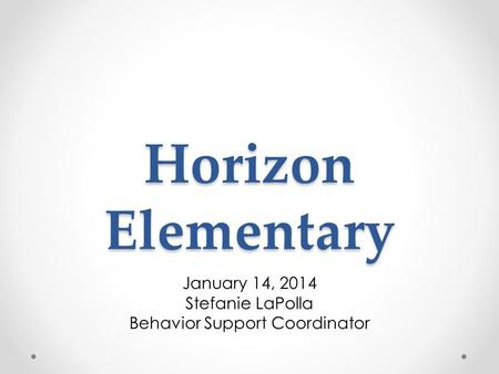 Horizon Elementary January 14, 2014 Stefanie LaPolla Behavior Support Coordinator.