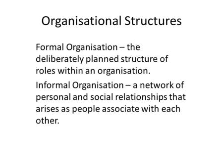 Organisational Structures Formal Organisation – the deliberately planned structure of roles within an organisation. Informal Organisation – a network of.