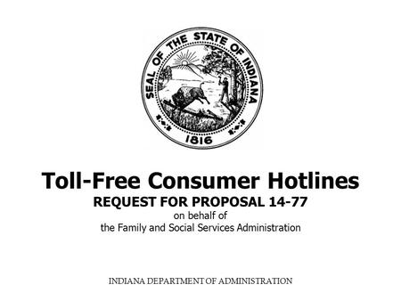 INDIANA DEPARTMENT OF ADMINISTRATION Toll-Free Consumer Hotlines REQUEST FOR PROPOSAL 14-77 on behalf of the Family and Social Services Administration.