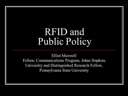 RFID and Public Policy Elliot Maxwell Fellow, Communications Program, Johns Hopkins University and Distinguished Research Fellow, Pennsylvania State University.