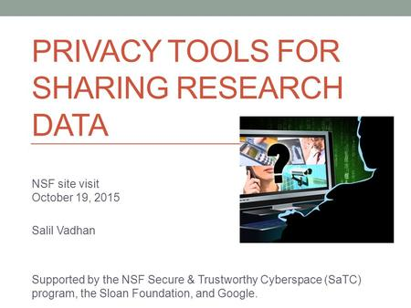 PRIVACY TOOLS FOR SHARING RESEARCH DATA NSF site visit October 19, 2015 Salil Vadhan Supported by the NSF Secure & Trustworthy Cyberspace (SaTC) program,