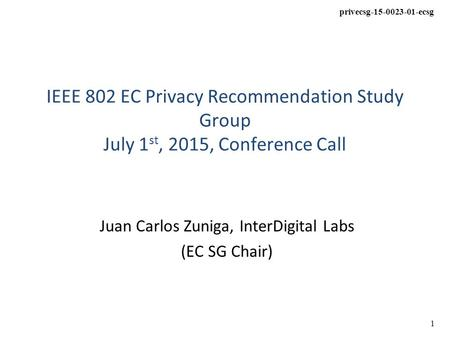 Privecsg-15-0023-01-ecsg 1 IEEE 802 EC Privacy Recommendation Study Group July 1 st, 2015, Conference Call Juan Carlos Zuniga, InterDigital Labs (EC SG.