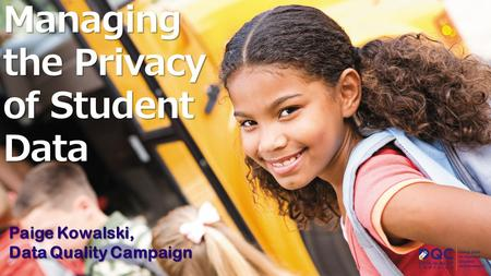 Managing the Privacy of Student Data Paige Kowalski, Data Quality Campaign.