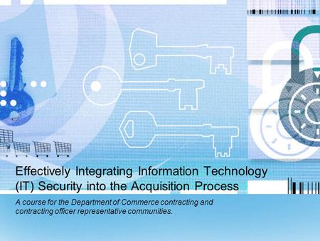 Effectively Integrating Information Technology (IT) Security into the Acquisition Process A course for the Department of Commerce contracting and contracting.