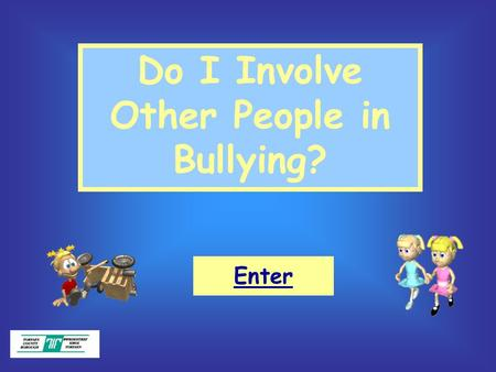 Do I Involve Other People in Bullying? Enter. Objectives: What bullying is. What makes a good friend. That we should all be responsible for our own actions.