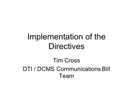 Implementation of the Directives Tim Cross DTI / DCMS Communications Bill Team.