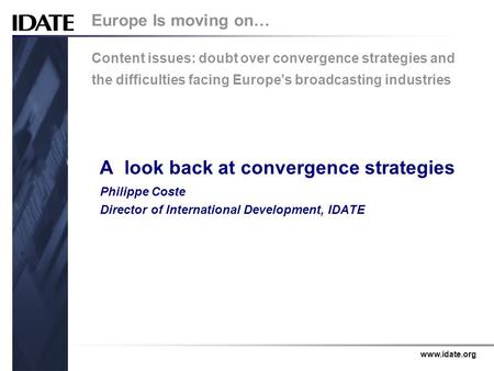 Www.idate.org A look back at convergence strategies Philippe Coste Director of International Development, IDATE Europe Is moving on… Content issues: doubt.