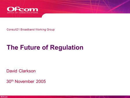 ©Ofcom The Future of Regulation David Clarkson 30 th November 2005 Consult21 Broadband Working Group.
