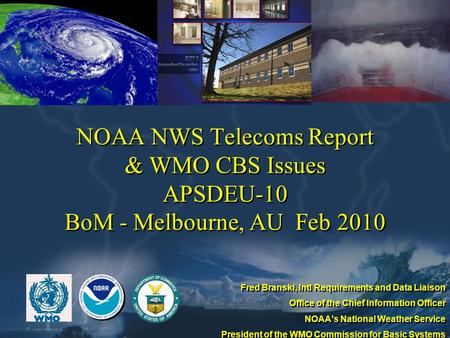 NOAA NWS Telecoms Report & WMO CBS Issues APSDEU-10 BoM - Melbourne, AU Feb 2010 Fred Branski, Intl Requirements and Data Liaison Office of the Chief Information.