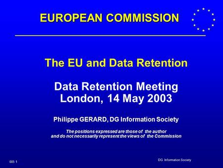 DG Information Society 005 1 The EU and Data Retention Data Retention Meeting London, 14 May 2003 Philippe GERARD, DG Information Society The positions.