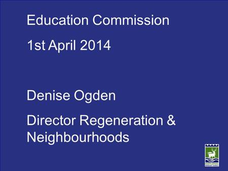 Education Commission 1st April 2014 Denise Ogden Director Regeneration & Neighbourhoods.
