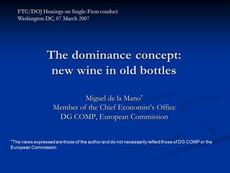 The dominance concept: new wine in old bottles Miguel de la Mano * Member of the Chief Economist's Office DG COMP, European Commission FTC/DOJ Hearings.