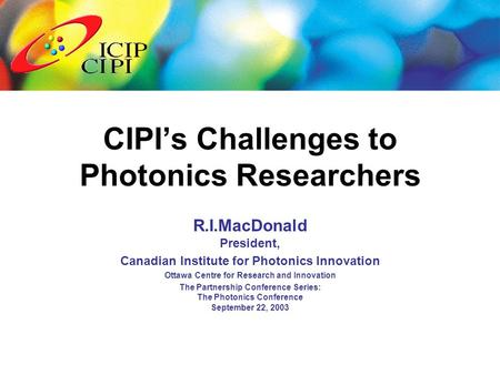 R.I.MacDonald President, Canadian Institute for Photonics Innovation Ottawa Centre for Research and Innovation The Partnership Conference Series: The Photonics.