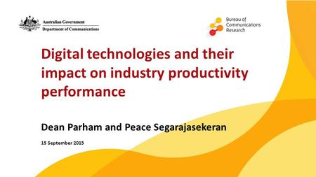 Digital technologies and their impact on industry productivity performance Dean Parham and Peace Segarajasekeran 15 September 2015.