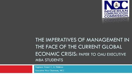 THE IMPERATIVES OF MANAGEMENT IN THE FACE OF THE CURRENT GLOBAL ECONMIC CRISIS: PAPER TO OAU EXECUTIVE MBA STUDENTS Engineer Ernest C. A. Ndukwe Executive.