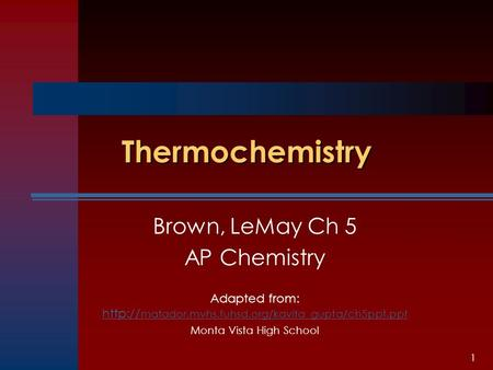 1 Thermochemistry Brown, LeMay Ch 5 AP Chemistry Adapted from:  matador.mvhs.fuhsd.org/kavita_gupta/ch5ppt.ppt  matador.mvhs.fuhsd.org/kavita_gupta/ch5ppt.ppt.