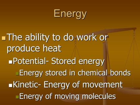 Energy The ability to do work or produce heat The ability to do work or produce heat Potential- Stored energy Potential- Stored energy Energy stored in.