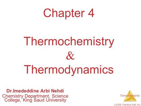 Thermochemistry © 2009, Prentice-Hall, Inc. Chapter 4 Thermochemistry  Thermodynamics Dr.Imededdine Arbi Nehdi Chemistry Department, Science College,