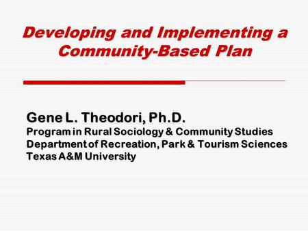 Developing and Implementing a Community-Based Plan Gene L. Theodori, Ph.D. Program in Rural Sociology & Community Studies Department of Recreation, Park.